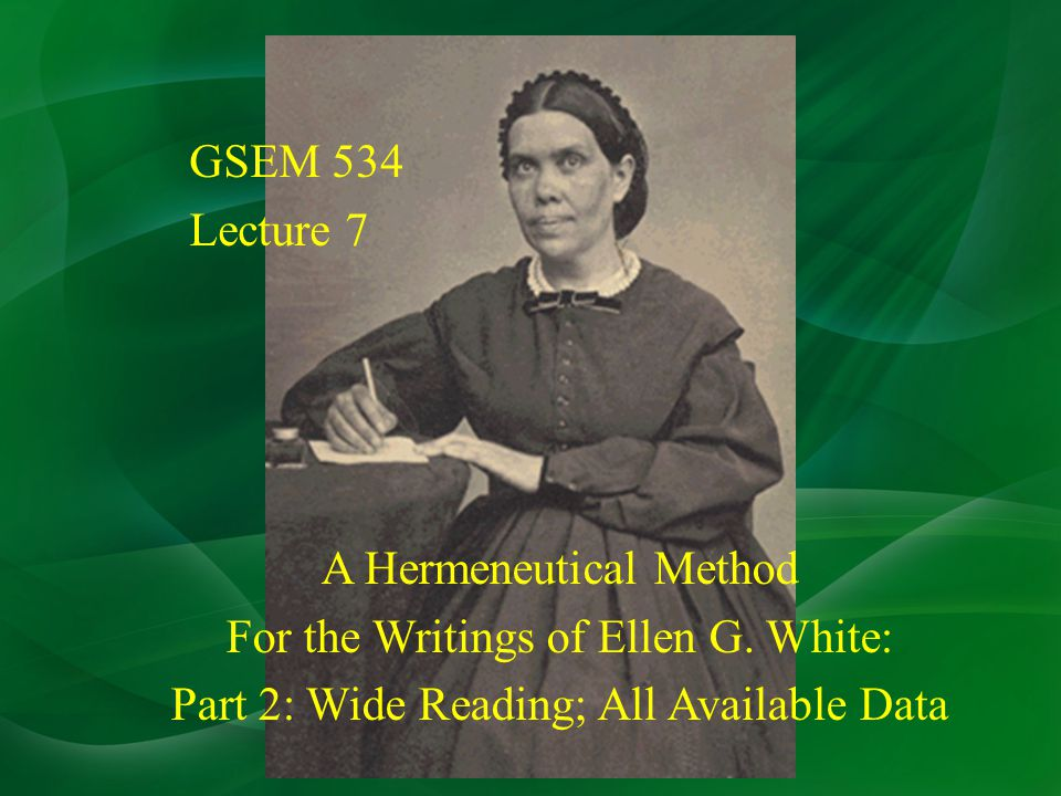 GSEM 534 Lecture 7 A Hermeneutical Method For the Writings of Ellen G.