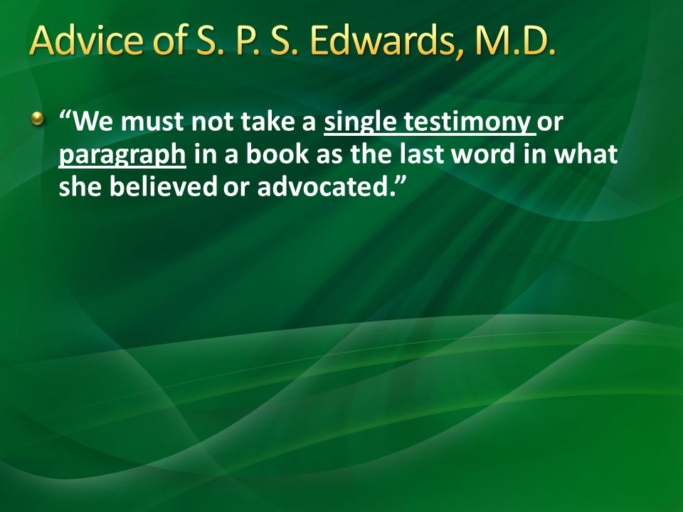 We must not take a single testimony or paragraph in a book as the last word in what she believed or advocated.