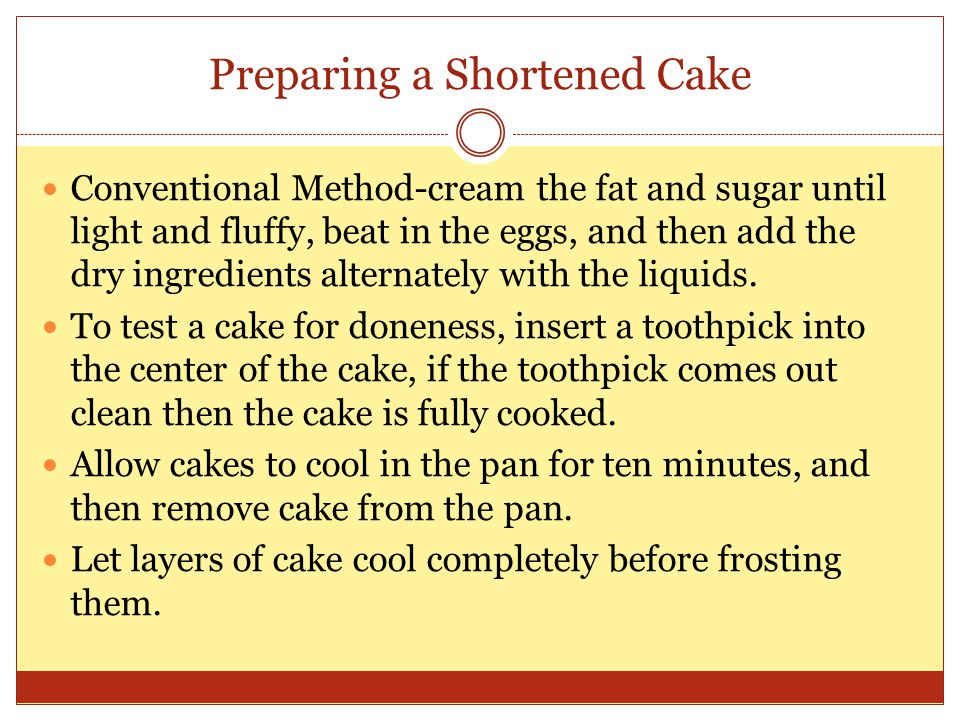 Preparing a Shortened Cake Conventional Method-cream the fat and sugar until light and fluffy, beat in the eggs, and then add the dry ingredients alte