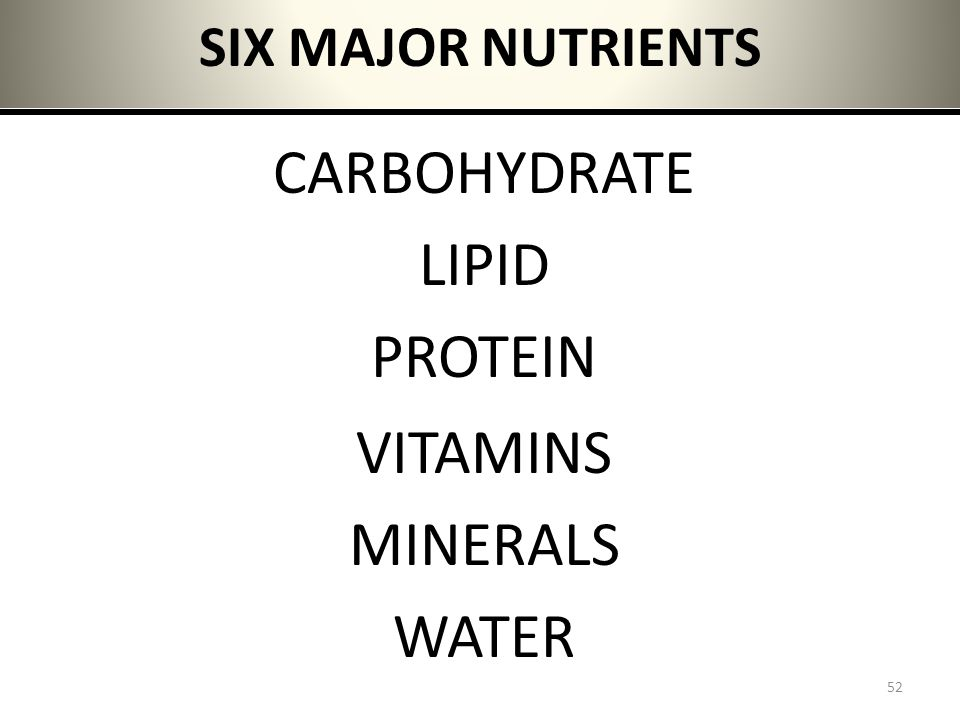 SIX MAJOR NUTRIENTS CARBOHYDRATE LIPID PROTEIN VITAMINS MINERALS WATER 52