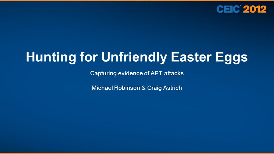 Hunting for Unfriendly Easter Eggs Capturing evidence of APT attacks Michael Robinson & Craig Astrich