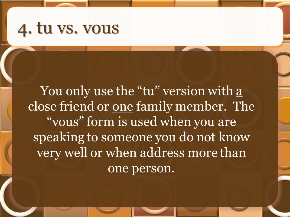 4. tu vs. vous You only use the tu version with a close friend or one family member.