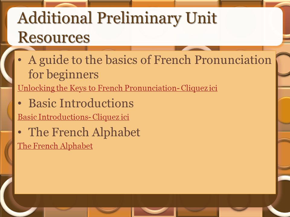Additional Preliminary Unit Resources A guide to the basics of French Pronunciation for beginners Unlocking the Keys to French Pronunciation- Cliquez ici Basic Introductions Basic Introductions- Cliquez ici The French Alphabet