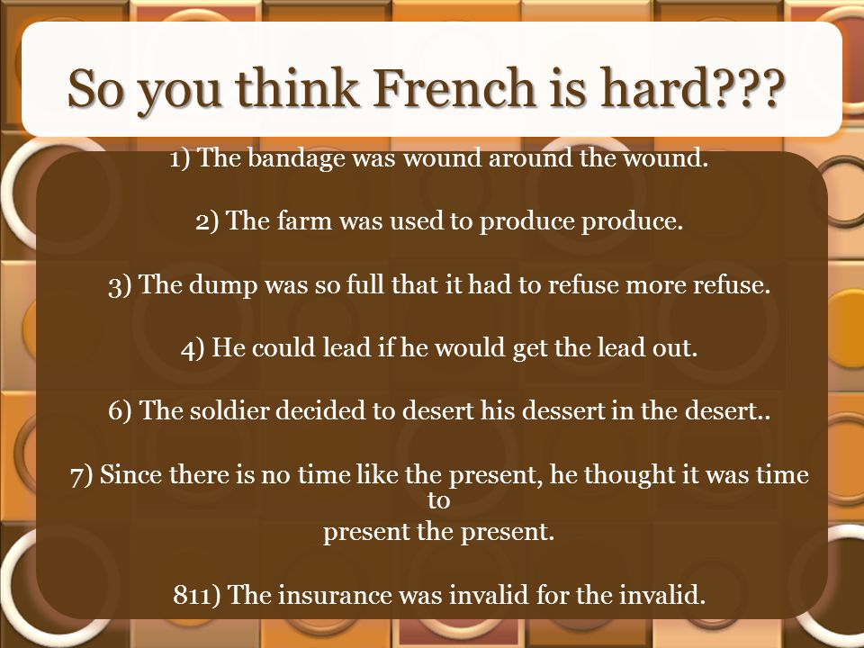 So you think French is hard??? 1) The bandage was wound around the wound. 2) The farm was used to produce produce. 3) The dump was so full that it had