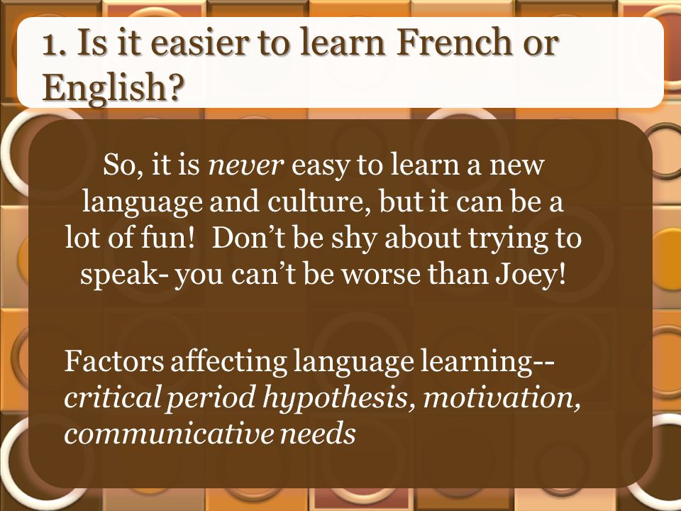 1. Is it easier to learn French or English? So, it is never easy to learn a new language and culture, but it can be a lot of fun! Dont be shy about tr