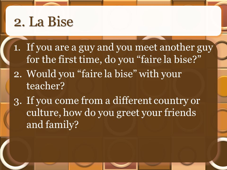 2. La Bise 1.If you are a guy and you meet another guy for the first time, do you faire la bise? 2.Would you faire la bise with your teacher? 3.If you