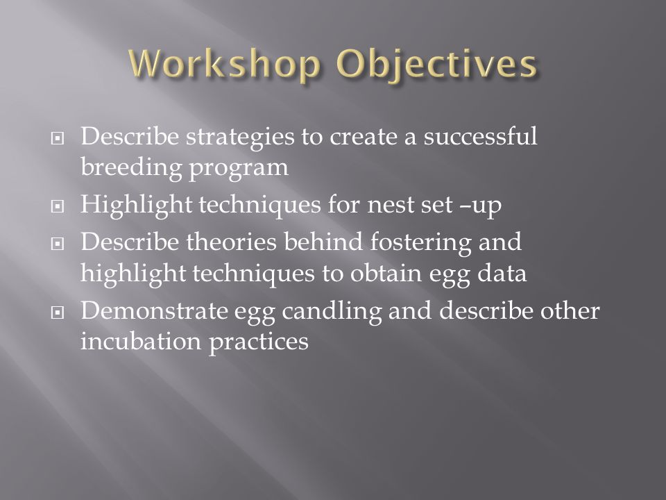 Describe strategies to create a successful breeding program Highlight techniques for nest set –up Describe theories behind fostering and highlight techniques to obtain egg data Demonstrate egg candling and describe other incubation practices