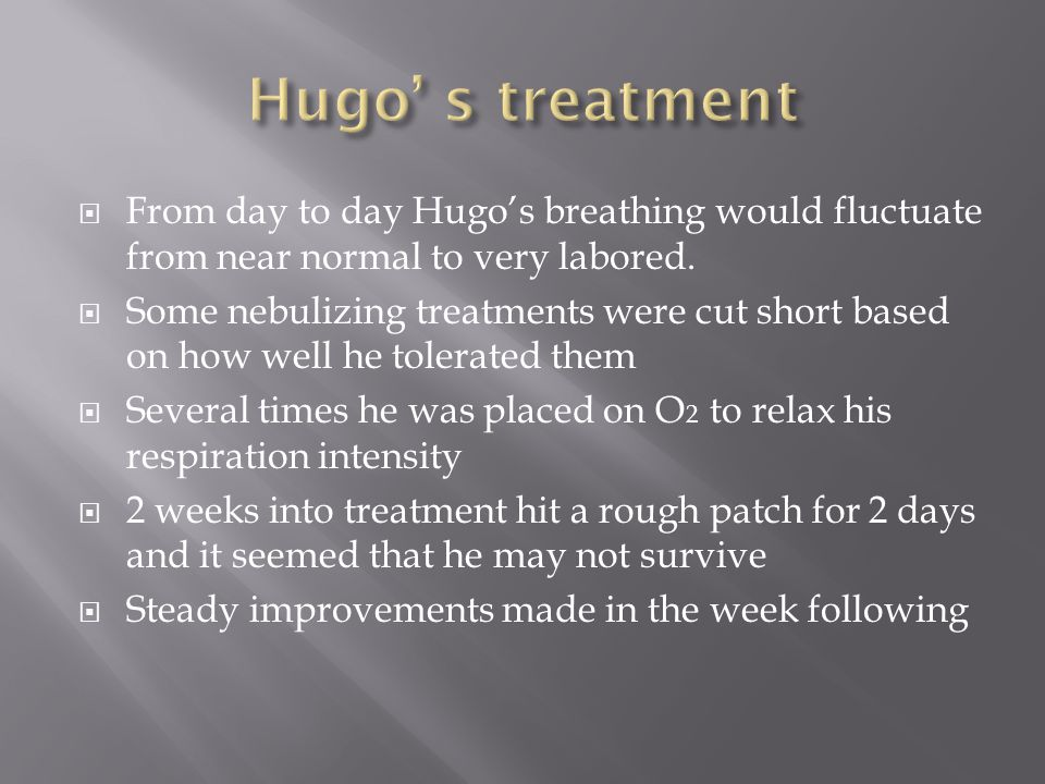 From day to day Hugos breathing would fluctuate from near normal to very labored.