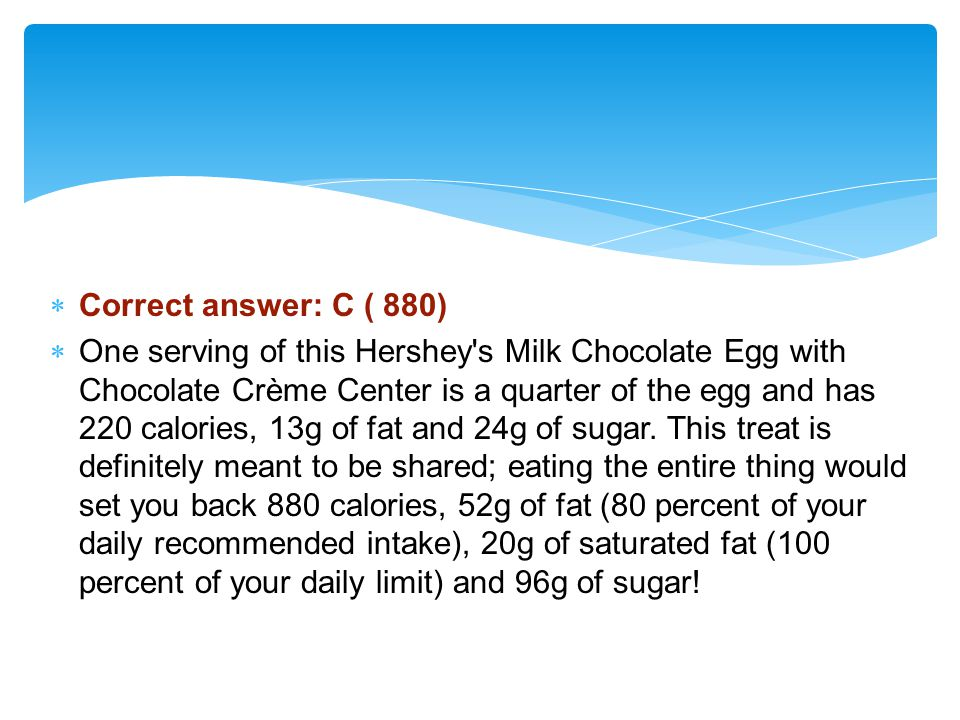 Correct answer: C ( 880) One serving of this Hershey s Milk Chocolate Egg with Chocolate Crème Center is a quarter of the egg and has 220 calories, 13g of fat and 24g of sugar.