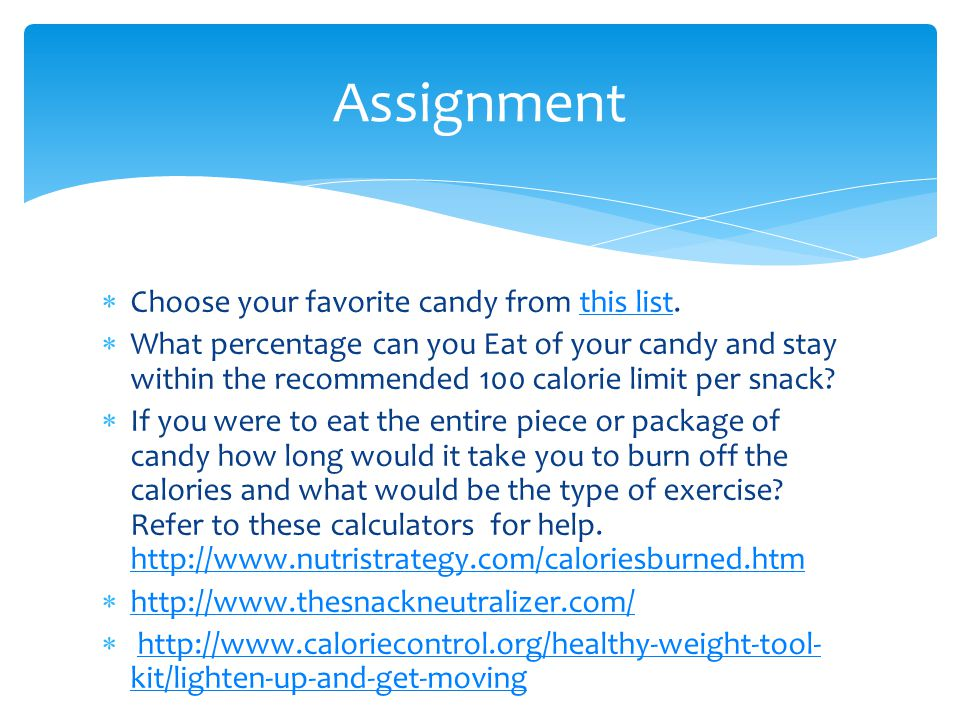 Choose your favorite candy from this list.this list What percentage can you Eat of your candy and stay within the recommended 100 calorie limit per snack.