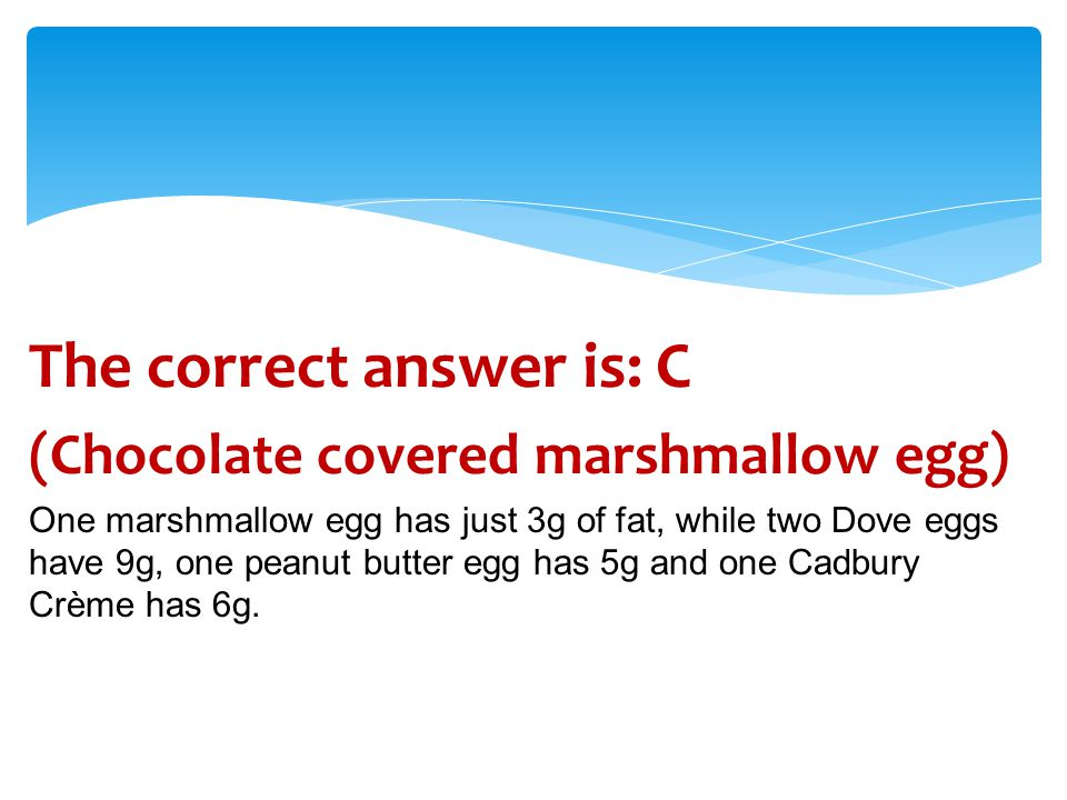 The correct answer is: C (Chocolate covered marshmallow egg) One marshmallow egg has just 3g of fat, while two Dove eggs have 9g, one peanut butter egg has 5g and one Cadbury Crème has 6g.
