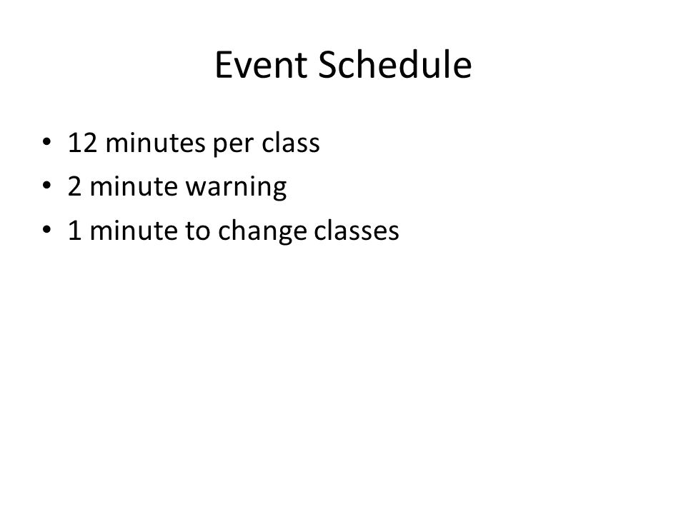 Event Schedule 12 minutes per class 2 minute warning 1 minute to change classes