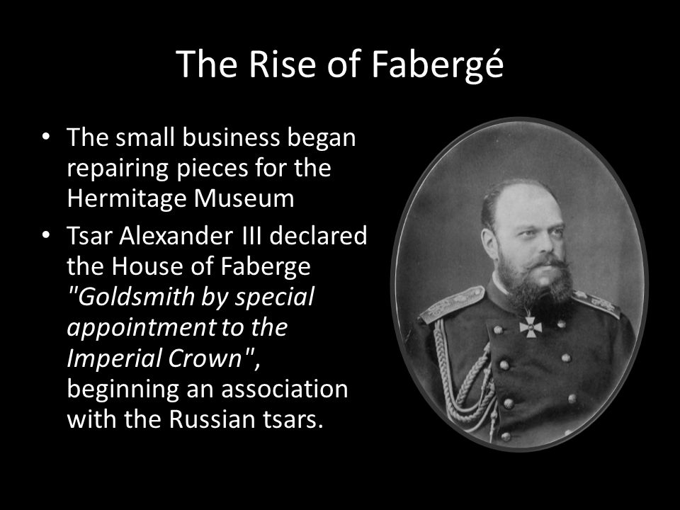 The Rise of Fabergé The small business began repairing pieces for the Hermitage Museum Tsar Alexander III declared the House of Faberge