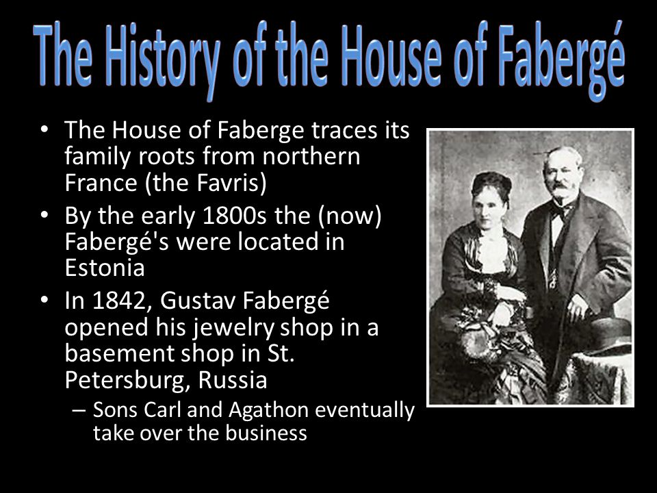 The House of Faberge traces its family roots from northern France (the Favris) By the early 1800s the (now) Fabergé s were located in Estonia In 1842, Gustav Fabergé opened his jewelry shop in a basement shop in St.