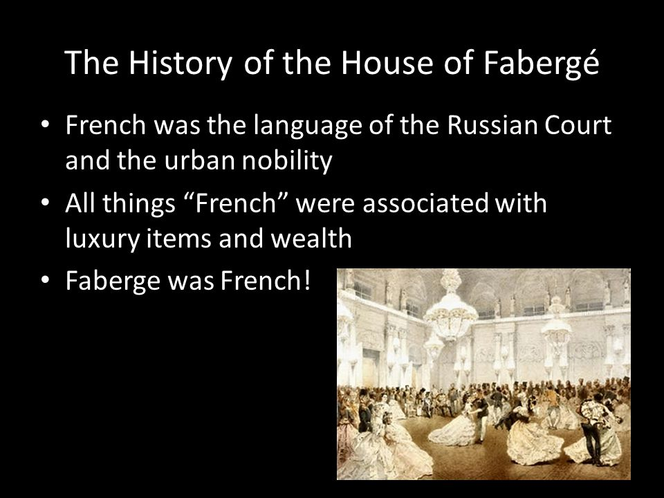 The History of the House of Fabergé French was the language of the Russian Court and the urban nobility All things French were associated with luxury items and wealth Faberge was French!