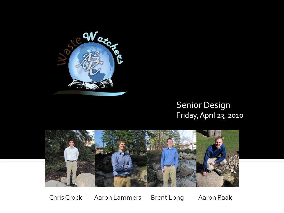 Senior Design Friday, April 23, 2010 Aaron RaakAaron LammersBrent LongChris Crock