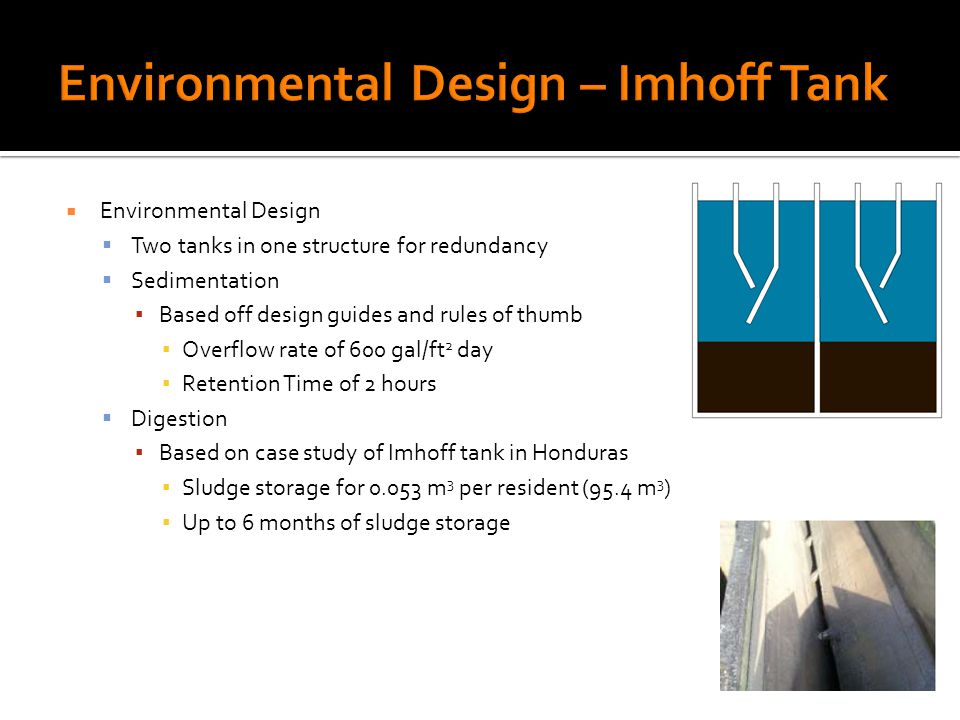 Environmental Design Two tanks in one structure for redundancy Sedimentation Based off design guides and rules of thumb Overflow rate of 600 gal/ft 2 day Retention Time of 2 hours Digestion Based on case study of Imhoff tank in Honduras Sludge storage for 0.053 m 3 per resident (95.4 m 3 ) Up to 6 months of sludge storage