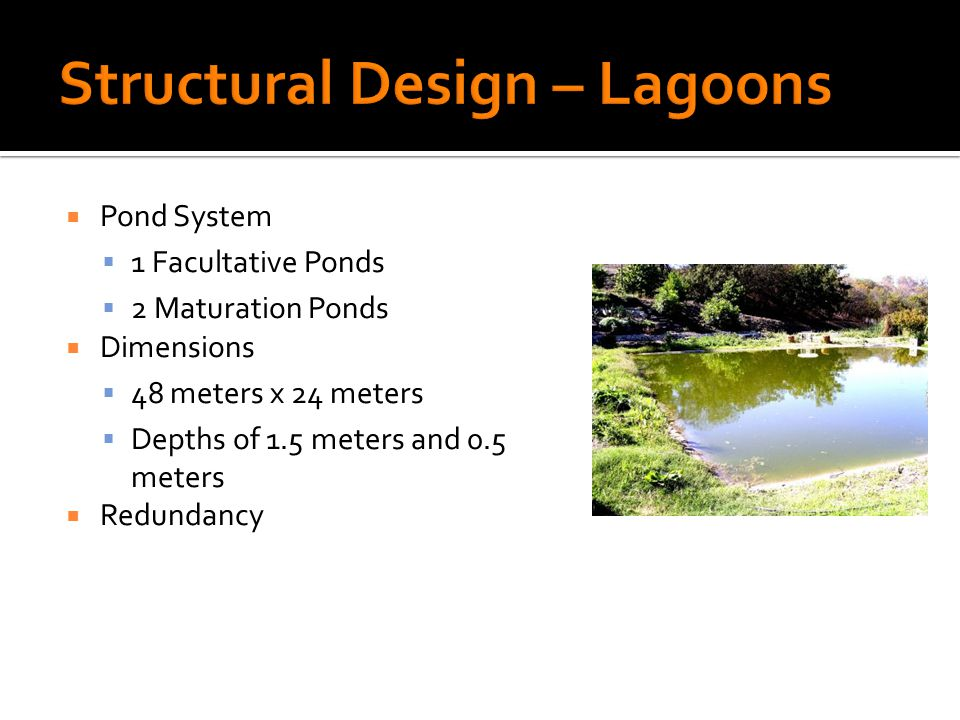 Pond System 1 Facultative Ponds 2 Maturation Ponds Dimensions 48 meters x 24 meters Depths of 1.5 meters and 0.5 meters Redundancy