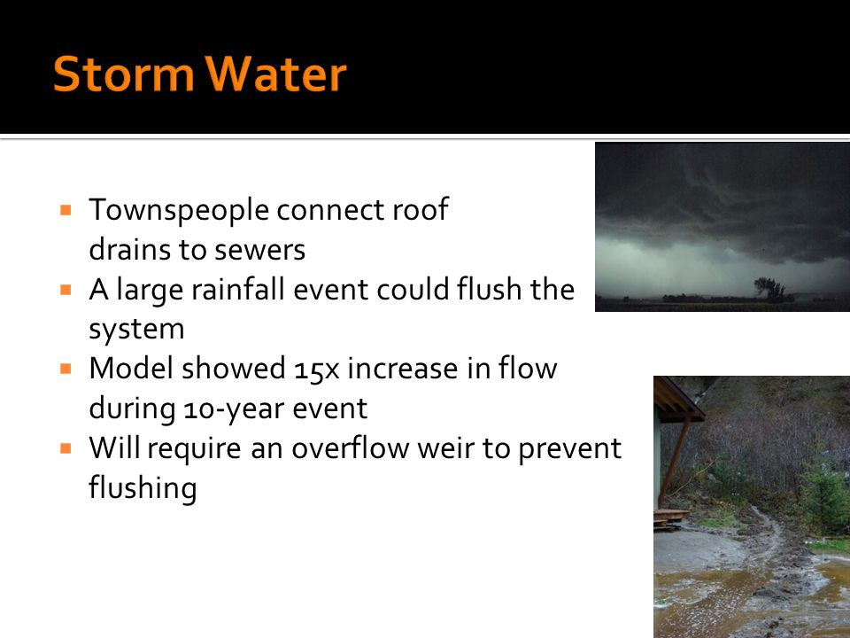 Townspeople connect roof drains to sewers A large rainfall event could flush the system Model showed 15x increase in flow during 10-year event Will require an overflow weir to prevent flushing