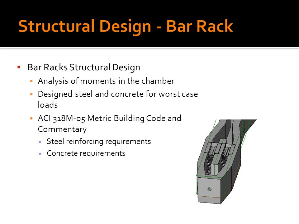 Bar Racks Structural Design Analysis of moments in the chamber Designed steel and concrete for worst case loads ACI 318M-05 Metric Building Code and Commentary Steel reinforcing requirements Concrete requirements