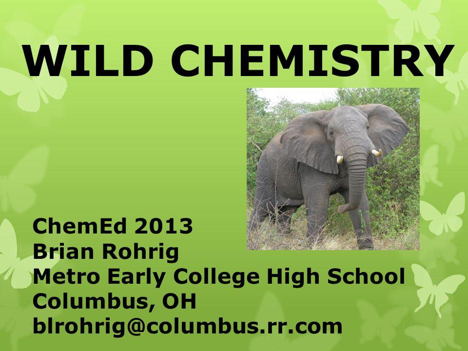 WILD CHEMISTRY ChemEd 2013 Brian Rohrig Metro Early College High School Columbus, OH blrohrig@columbus.rr.com