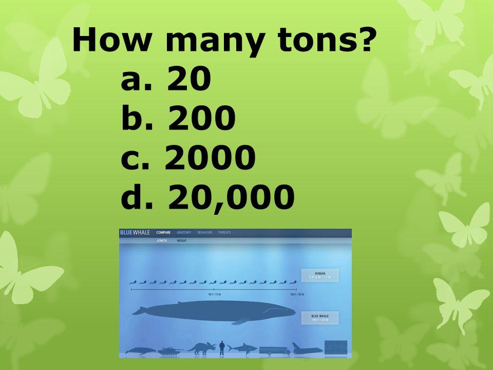 How many tons? a. 20 b. 200 c. 2000 d. 20,000
