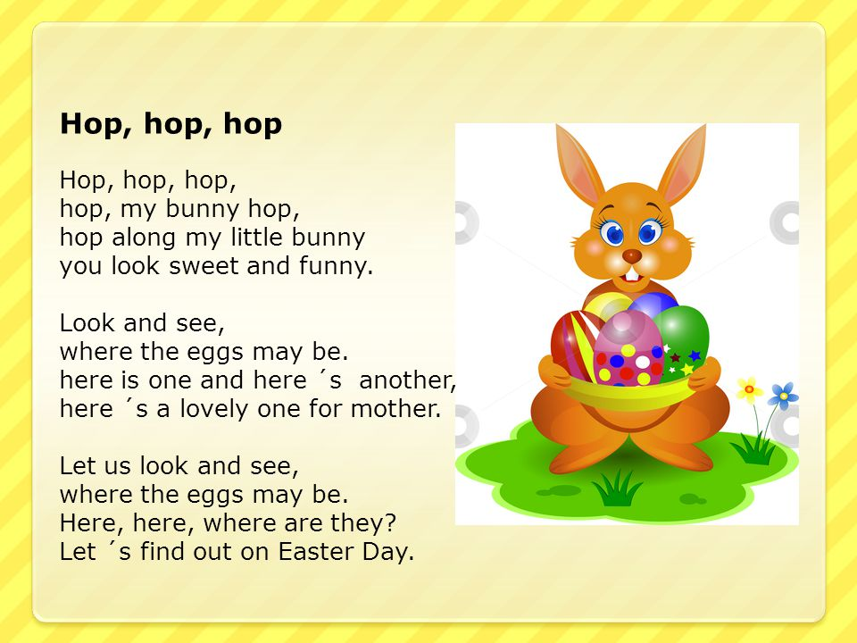Hop, hop, hop Hop, hop, hop, hop, my bunny hop, hop along my little bunny you look sweet and funny. Look and see, where the eggs may be. here is one a