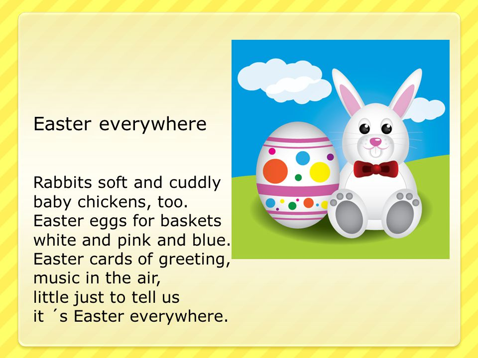 Easter everywhere Rabbits soft and cuddly baby chickens, too. Easter eggs for baskets white and pink and blue. Easter cards of greeting, music in the