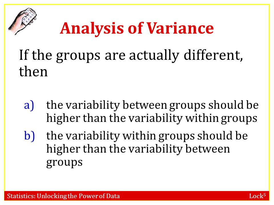 Statistics: Unlocking the Power of Data Lock 5 Analysis of Variance Analysis of Variance (ANOVA) compares the variability between groups to the variab