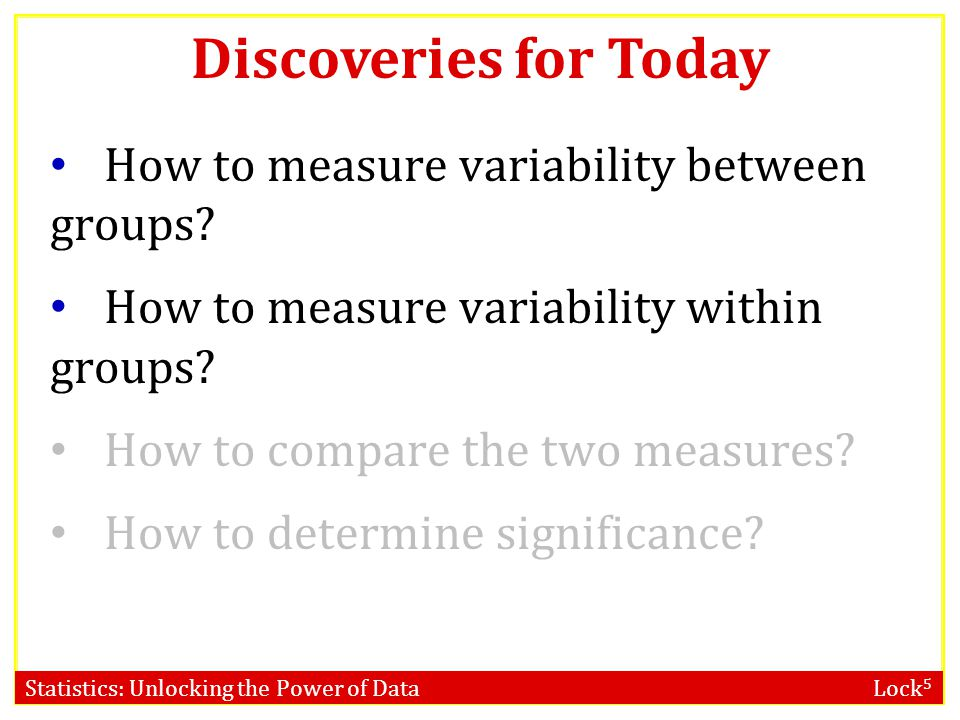 Statistics: Unlocking the Power of Data Lock 5 Discoveries for Today How to measure variability between groups? How to measure variability within grou