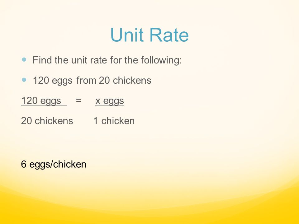 Unit Rate Find the unit rate for the following: 120 eggs from 20 chickens 120 eggs = x eggs 20 chickens 1 chicken 6 eggs/chicken