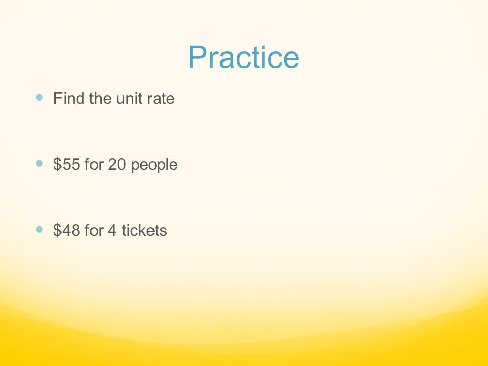 Practice Find the unit rate $55 for 20 people $48 for 4 tickets