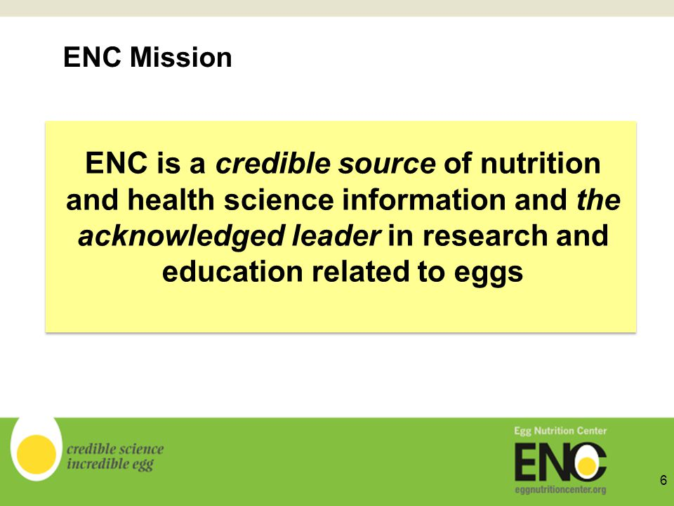 ENC is a credible source of nutrition and health science information and the acknowledged leader in research and education related to eggs ENC Mission 6