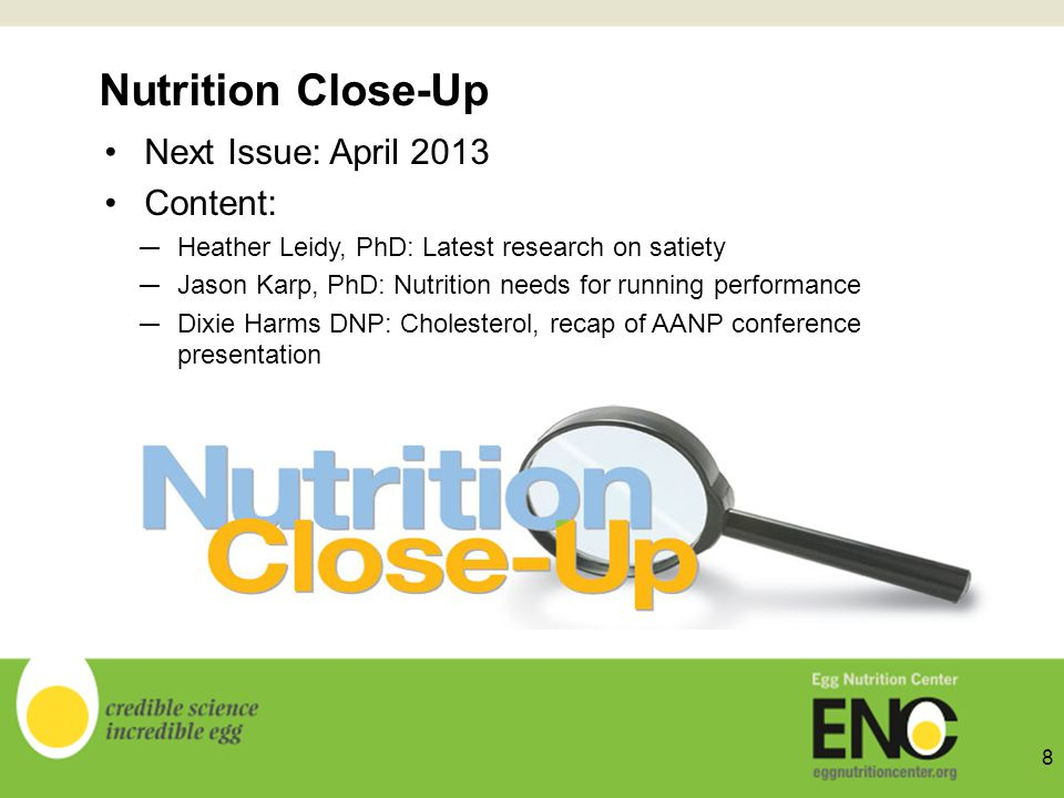 Nutrition Close-Up Next Issue: April 2013 Content: Heather Leidy, PhD: Latest research on satiety Jason Karp, PhD: Nutrition needs for running performance Dixie Harms DNP: Cholesterol, recap of AANP conference presentation 8