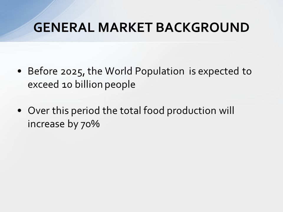 Before 2025, the World Population is expected to exceed 10 billion people Over this period the total food production will increase by 70% GENERAL MARKET BACKGROUND