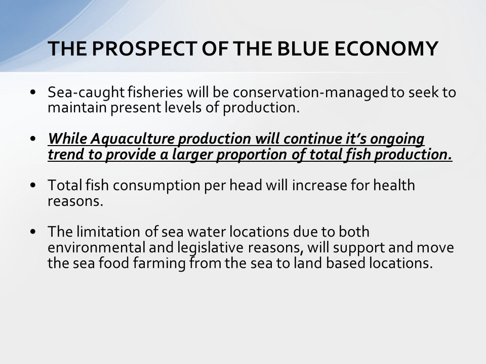 Sea-caught fisheries will be conservation-managed to seek to maintain present levels of production. While Aquaculture production will continue its ong