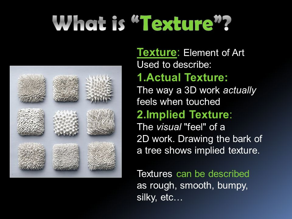 Texture: Element of Art Used to describe: 1.Actual Texture: The way a 3D work actually feels when touched 2.Implied Texture: The visual