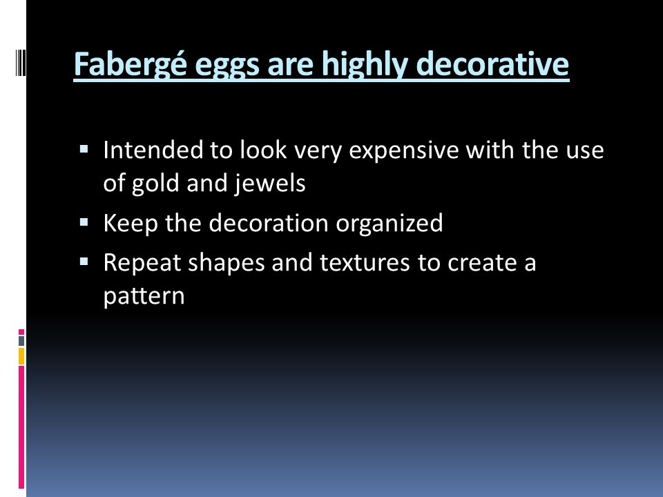 Fabergé eggs are highly decorative Intended to look very expensive with the use of gold and jewels Keep the decoration organized Repeat shapes and textures to create a pattern