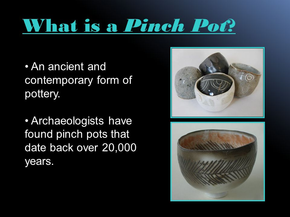 An ancient and contemporary form of pottery. Archaeologists have found pinch pots that date back over 20,000 years. What is a Pinch Pot?