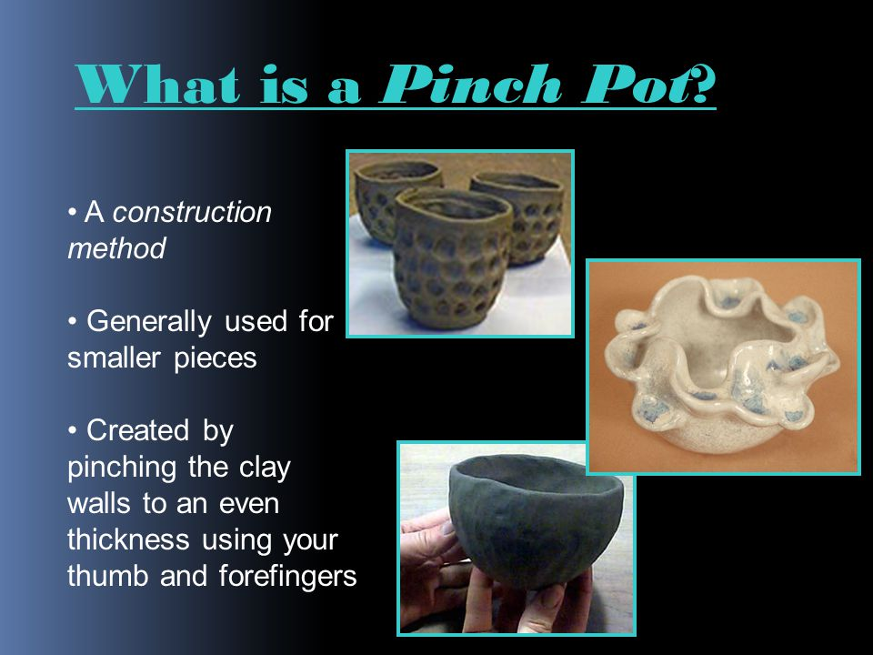 A construction method Generally used for smaller pieces Created by pinching the clay walls to an even thickness using your thumb and forefingers What