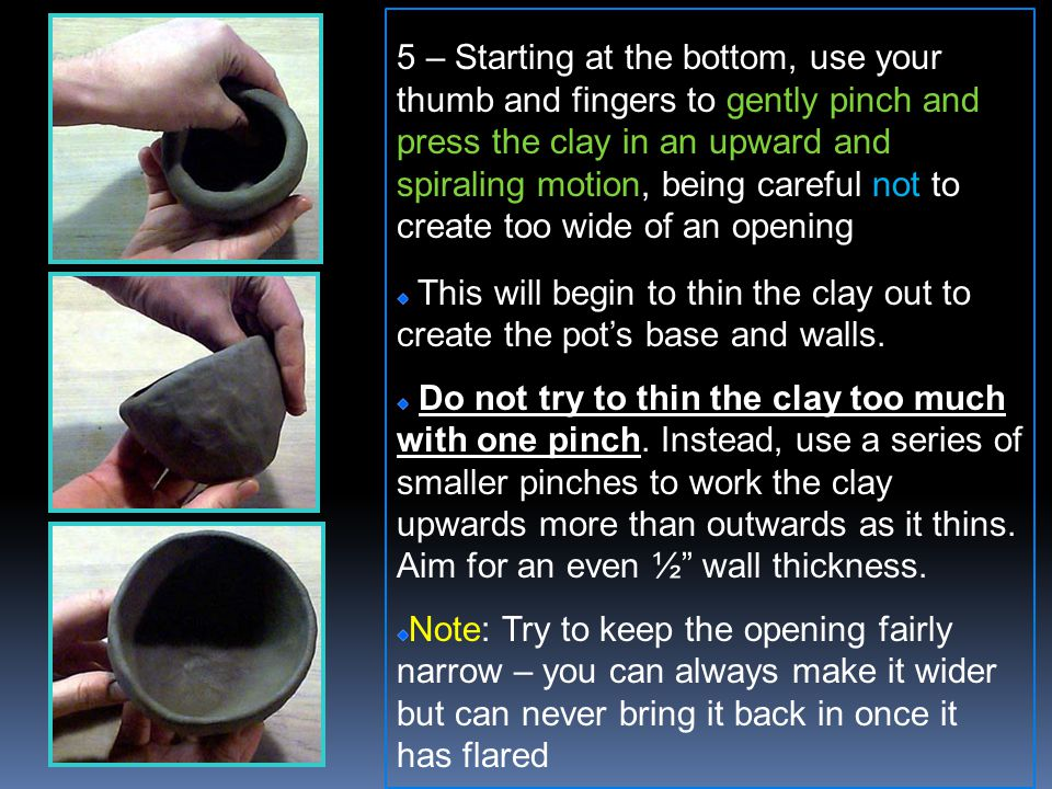 5 – Starting at the bottom, use your thumb and fingers to gently pinch and press the clay in an upward and spiraling motion, being careful not to create too wide of an opening This will begin to thin the clay out to create the pots base and walls.