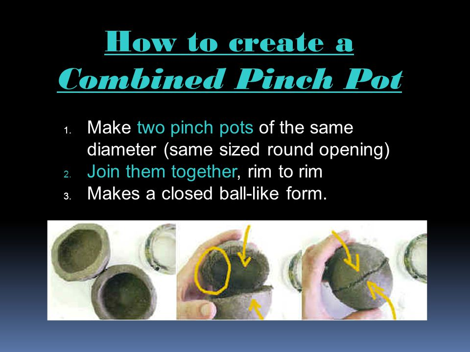 1.Make two pinch pots of the same diameter (same sized round opening) 2.