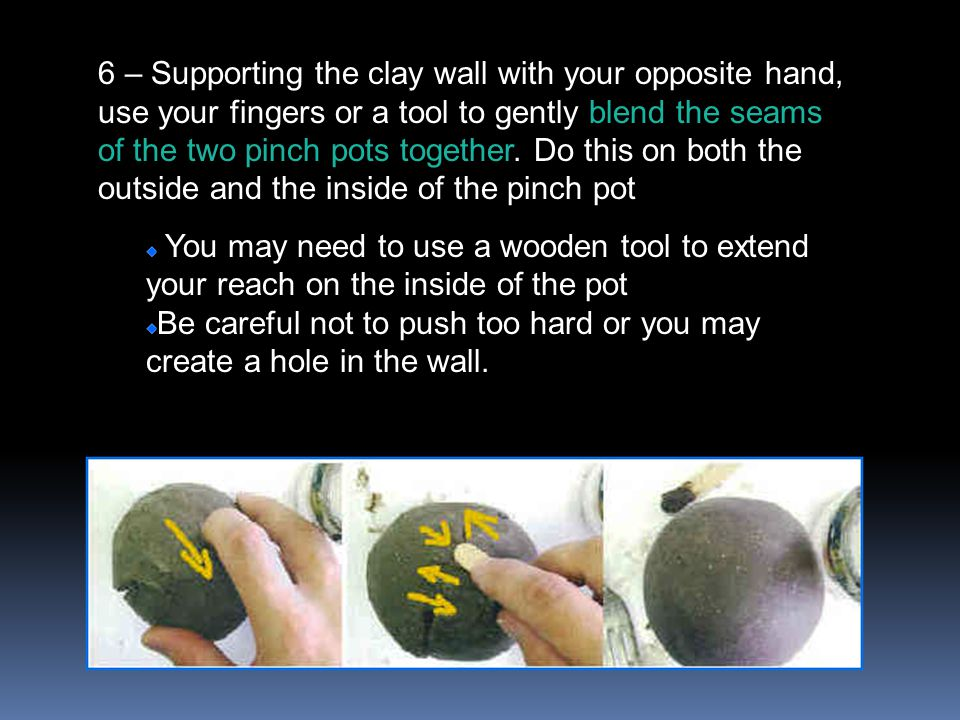 6 – Supporting the clay wall with your opposite hand, use your fingers or a tool to gently blend the seams of the two pinch pots together.