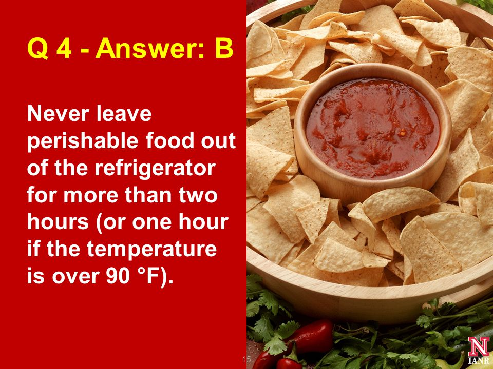 Q 4 - Answer: B Never leave perishable food out of the refrigerator for more than two hours (or one hour if the temperature is over 90 °F).