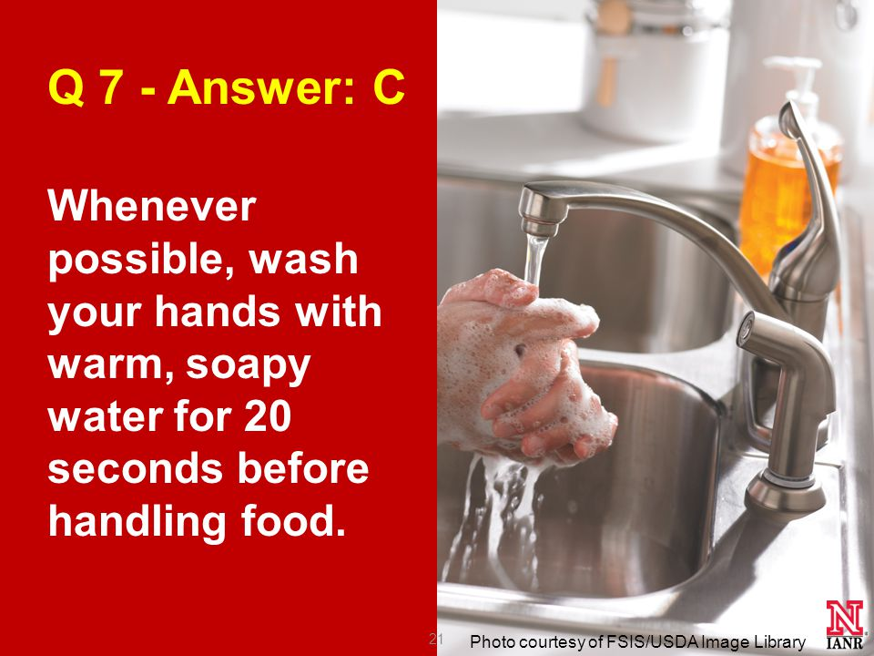 Photo courtesy of FSIS/USDA Image Library Q 7 - Answer: C Whenever possible, wash your hands with warm, soapy water for 20 seconds before handling food.