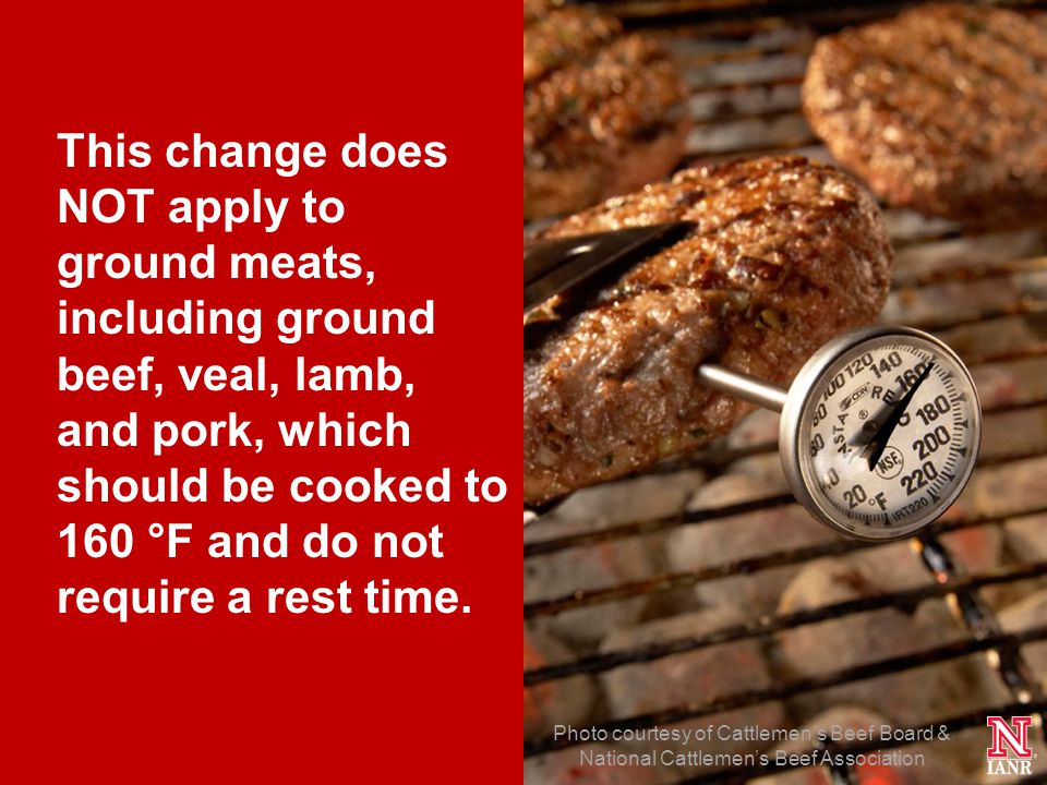 29 Photo courtesy of Cattlemens Beef Board & National Cattlemens Beef Association This change does NOT apply to ground meats, including ground beef, veal, lamb, and pork, which should be cooked to 160 °F and do not require a rest time.