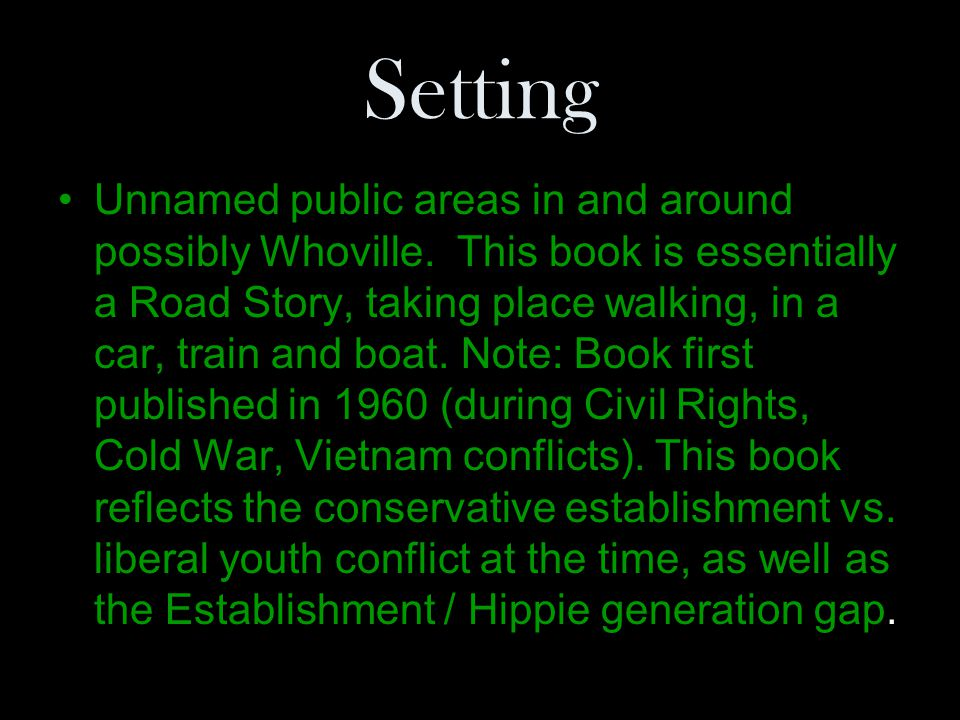 Setting Unnamed public areas in and around possibly Whoville. This book is essentially a Road Story, taking place walking, in a car, train and boat. N