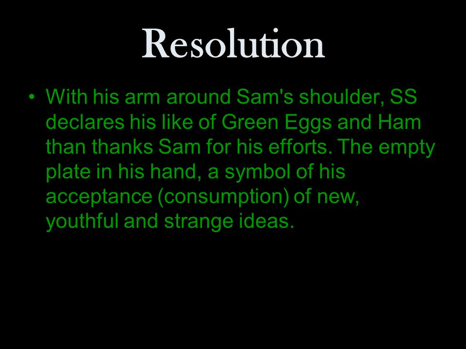 Resolution With his arm around Sam's shoulder, SS declares his like of Green Eggs and Ham than thanks Sam for his efforts. The empty plate in his hand