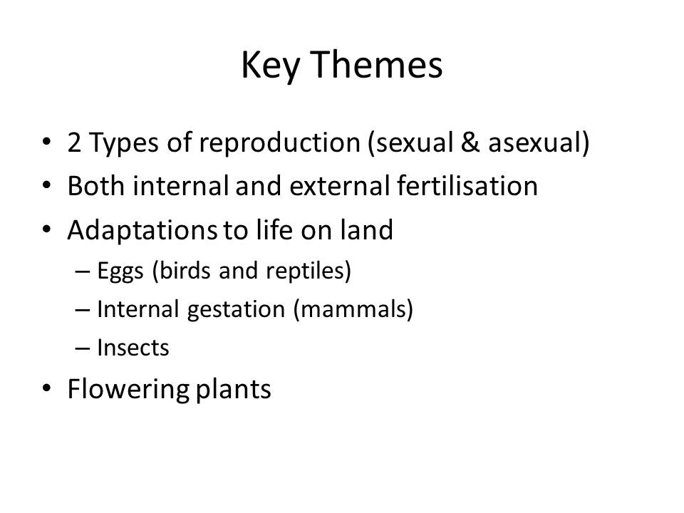Key Themes 2 Types of reproduction (sexual & asexual) Both internal and external fertilisation Adaptations to life on land – Eggs (birds and reptiles) – Internal gestation (mammals) – Insects Flowering plants