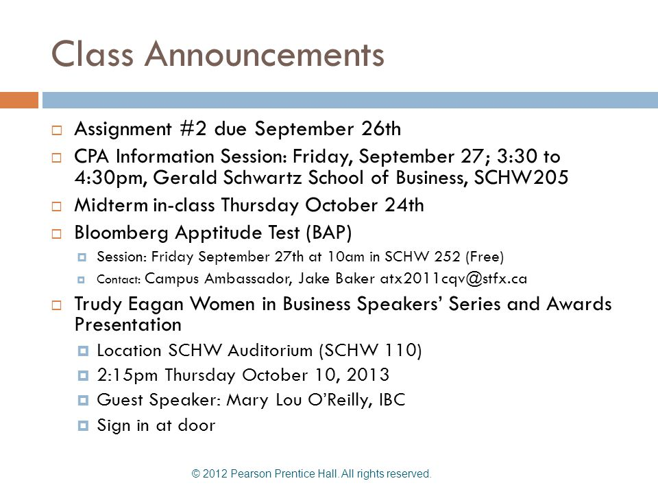 Class Announcements Assignment #2 due September 26th CPA Information Session: Friday, September 27; 3:30 to 4:30pm, Gerald Schwartz School of Business, SCHW205 Midterm in-class Thursday October 24th Bloomberg Apptitude Test (BAP) Session: Friday September 27th at 10am in SCHW 252 (Free) Contact: Campus Ambassador, Jake Baker atx2011cqv@stfx.ca Trudy Eagan Women in Business Speakers Series and Awards Presentation Location SCHW Auditorium (SCHW 110) 2:15pm Thursday October 10, 2013 Guest Speaker: Mary Lou OReilly, IBC Sign in at door